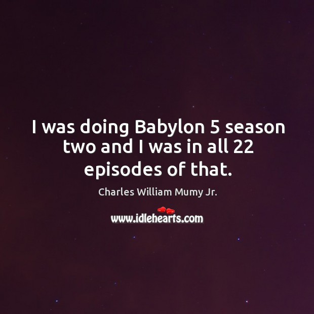 Image, I was doing babylon 5 season two and I was in all 22 episodes of that.