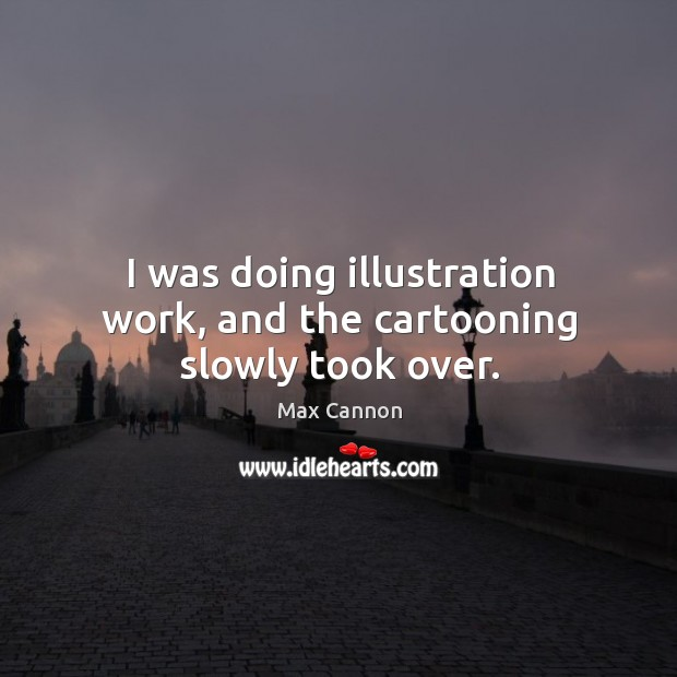 I was doing illustration work, and the cartooning slowly took over. Max Cannon Picture Quote