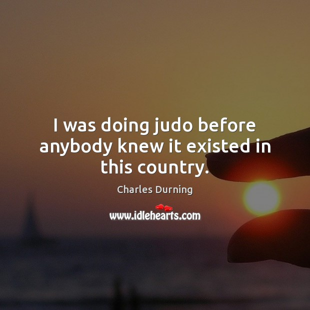 I was doing judo before anybody knew it existed in this country. Image