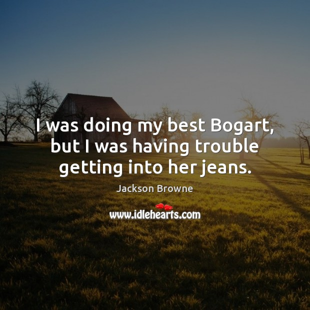 I was doing my best Bogart, but I was having trouble getting into her jeans. Jackson Browne Picture Quote