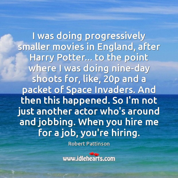 I was doing progressively smaller movies in England, after Harry Potter… to Robert Pattinson Picture Quote