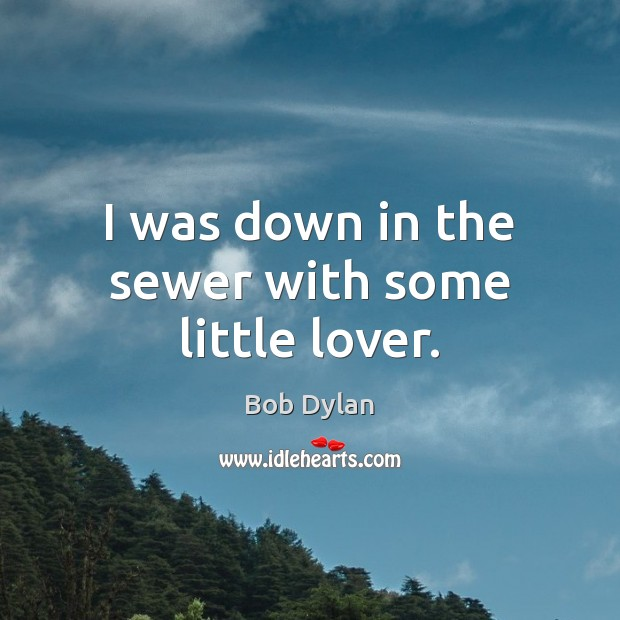 I was down in the sewer with some little lover. Bob Dylan Picture Quote