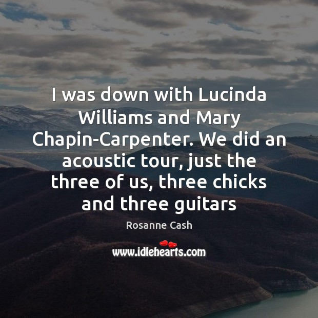 I was down with Lucinda Williams and Mary Chapin-Carpenter. We did an Rosanne Cash Picture Quote