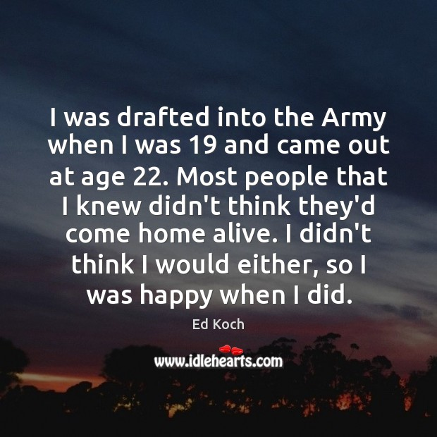 I was drafted into the Army when I was 19 and came out Ed Koch Picture Quote