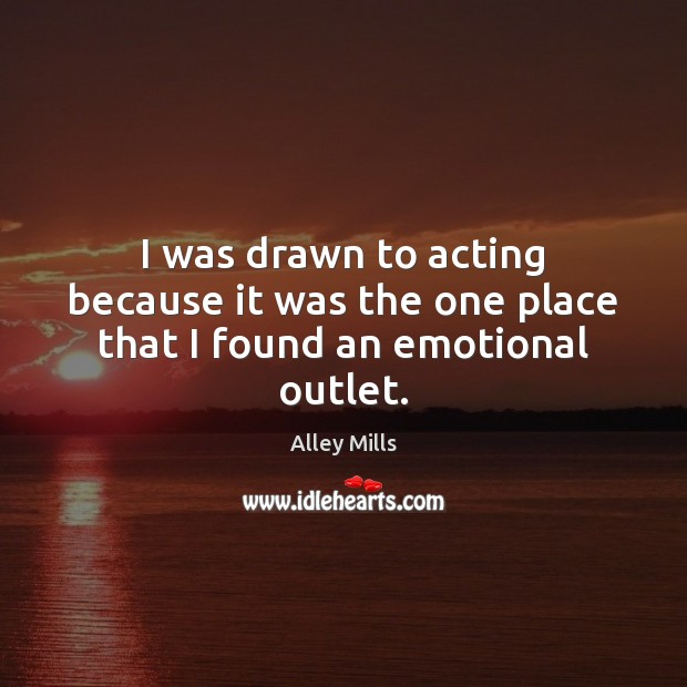 I was drawn to acting because it was the one place that I found an emotional outlet. Image