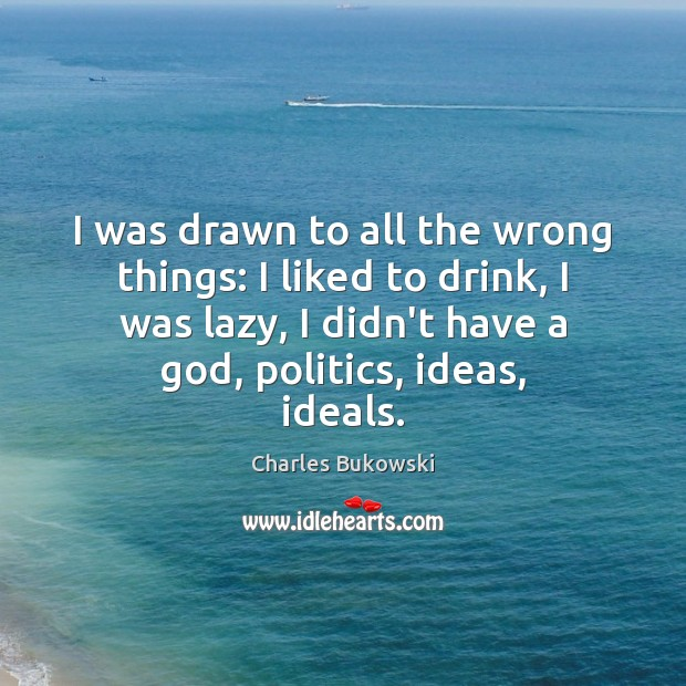 I was drawn to all the wrong things: I liked to drink, Charles Bukowski Picture Quote