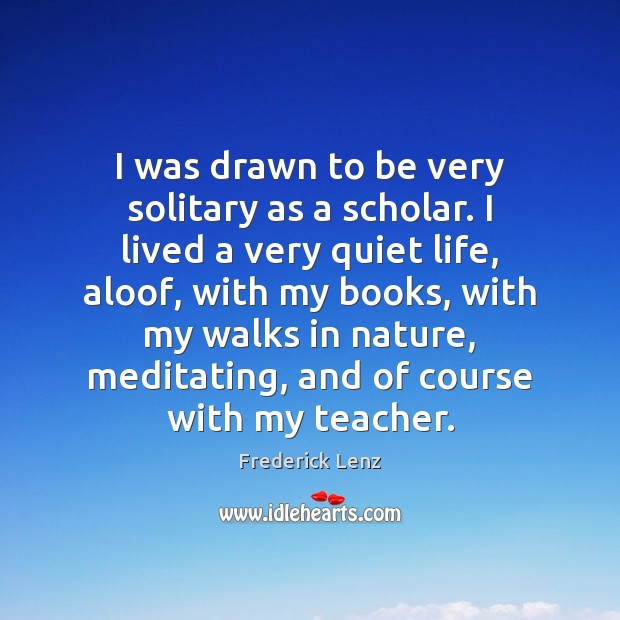 Image, I was drawn to be very solitary as a scholar. I lived