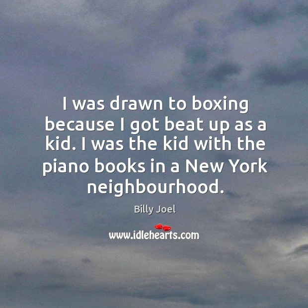 I was drawn to boxing because I got beat up as a kid. I was the kid with the piano books in a new york neighbourhood. Image