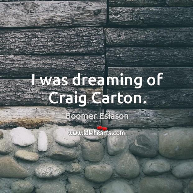 I was dreaming of craig carton. Image