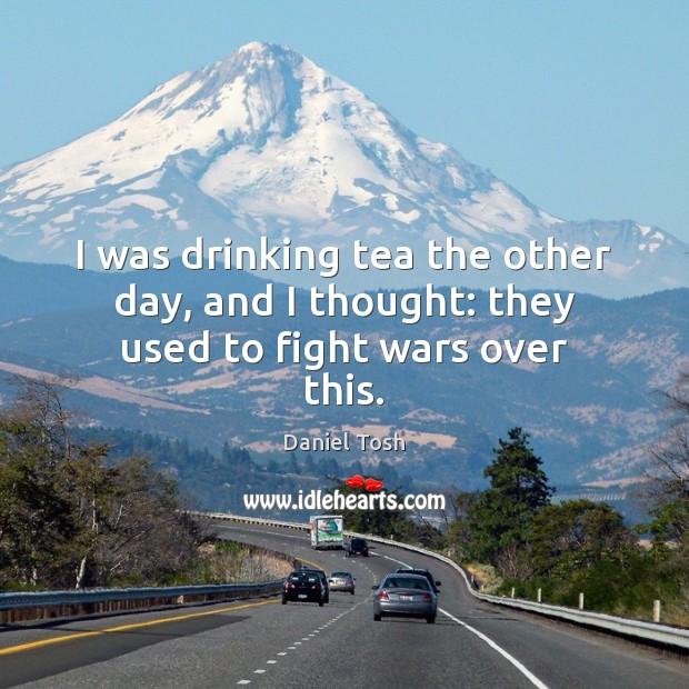Image, I was drinking tea the other day, and I thought: they used to fight wars over this.