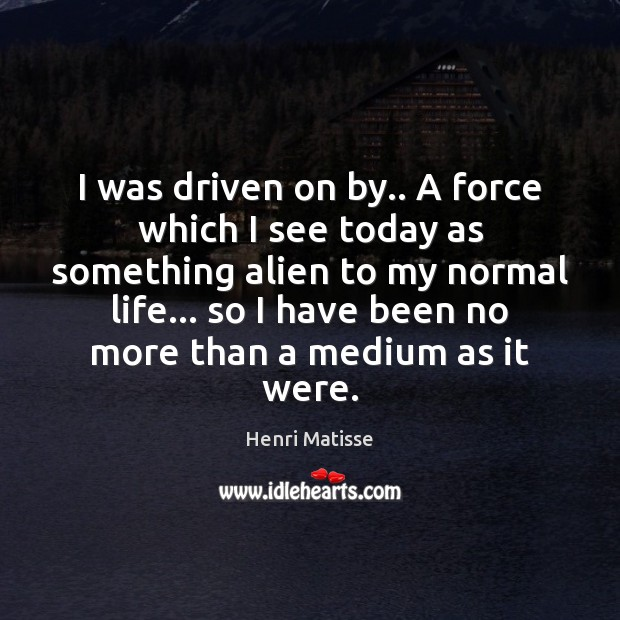 I was driven on by.. A force which I see today as Henri Matisse Picture Quote