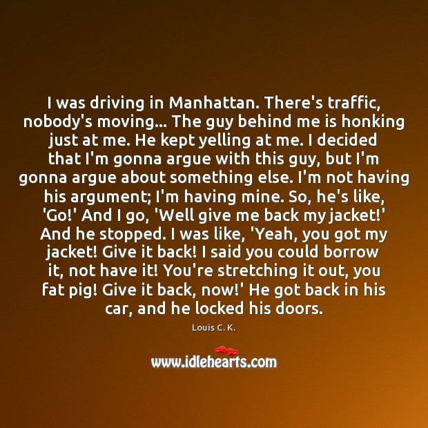 I was driving in Manhattan. There's traffic, nobody's moving… The guy behind Louis C. K. Picture Quote