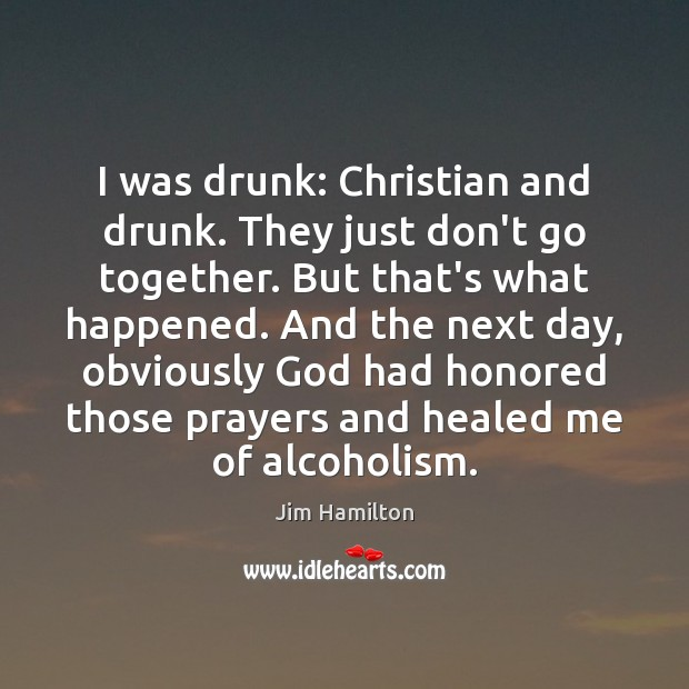 I was drunk: Christian and drunk. They just don't go together. But Jim Hamilton Picture Quote