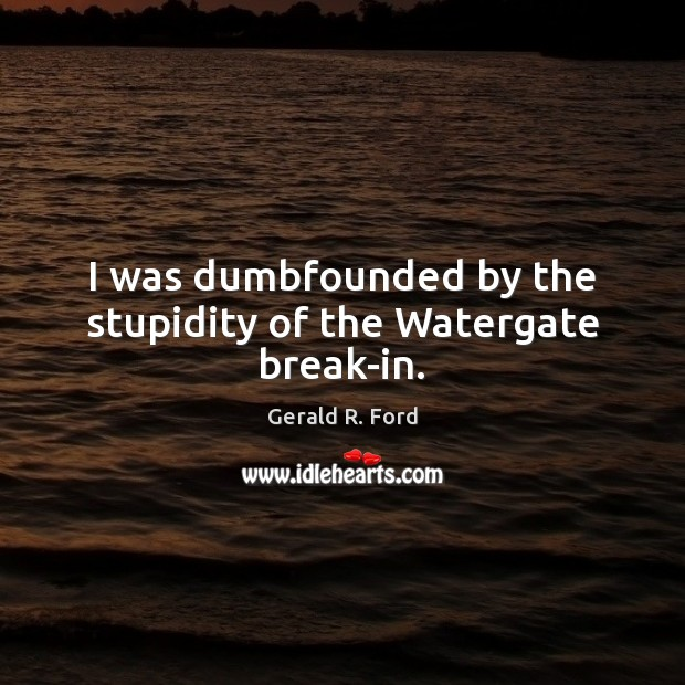 I was dumbfounded by the stupidity of the Watergate break-in. Gerald R. Ford Picture Quote