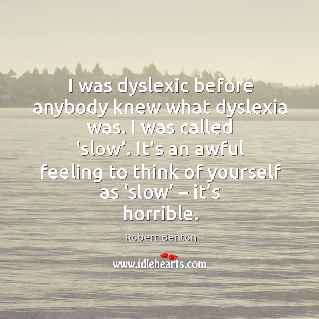 I was dyslexic before anybody knew what dyslexia was. I was called 'slow'. Image