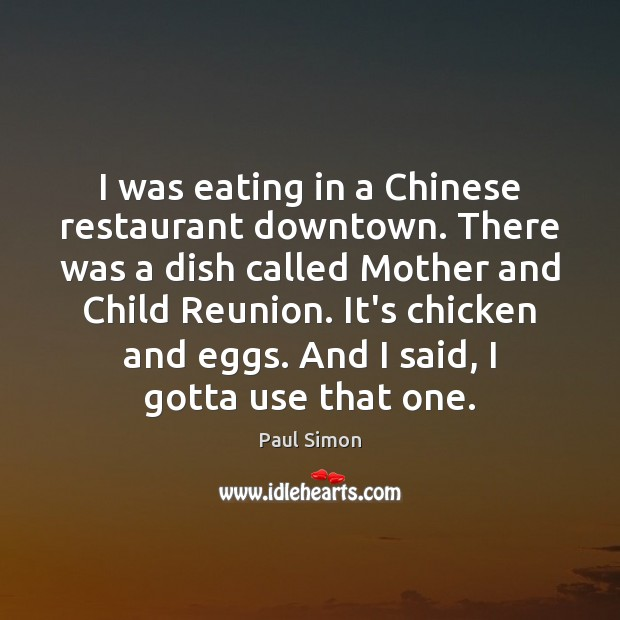 I was eating in a Chinese restaurant downtown. There was a dish Paul Simon Picture Quote