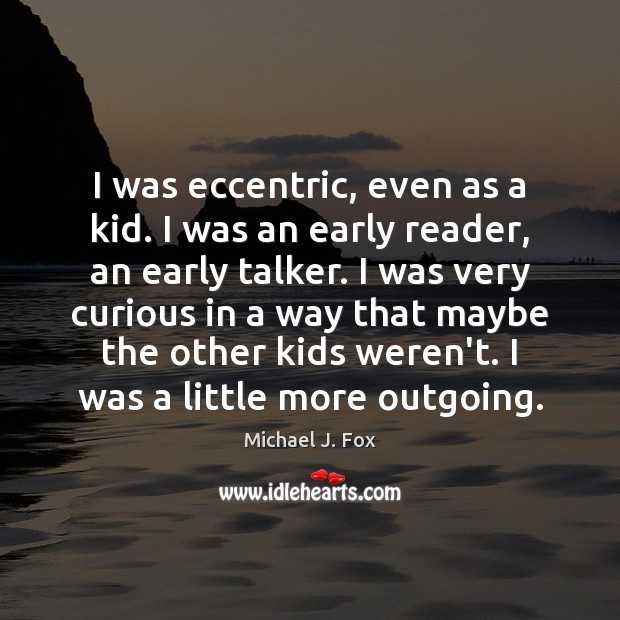 I was eccentric, even as a kid. I was an early reader, Michael J. Fox Picture Quote