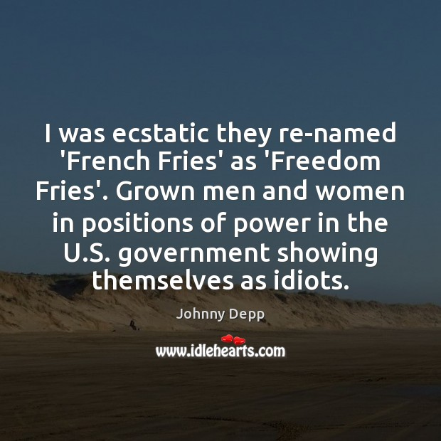 I was ecstatic they re-named 'French Fries' as 'Freedom Fries'. Grown men Johnny Depp Picture Quote