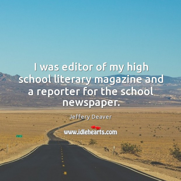 I was editor of my high school literary magazine and a reporter for the school newspaper. Jeffery Deaver Picture Quote
