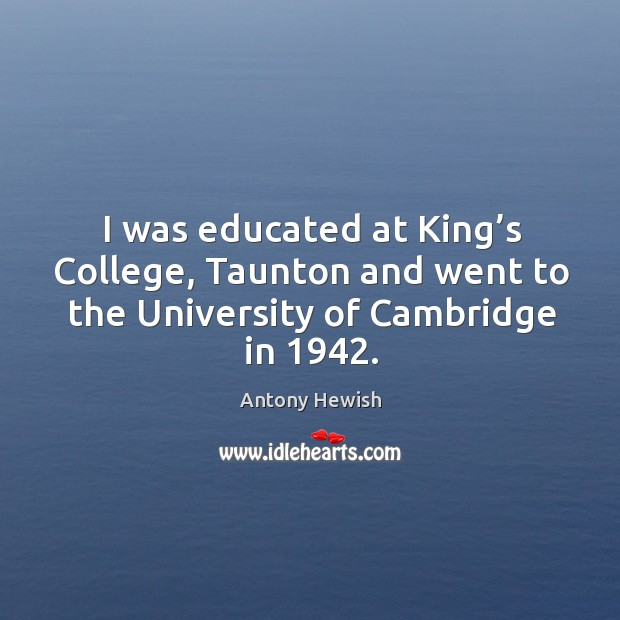 I was educated at king's college, taunton and went to the university of cambridge in 1942. Image