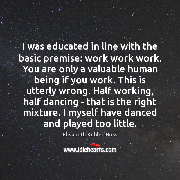 I was educated in line with the basic premise: work work work. Elisabeth Kubler-Ross Picture Quote