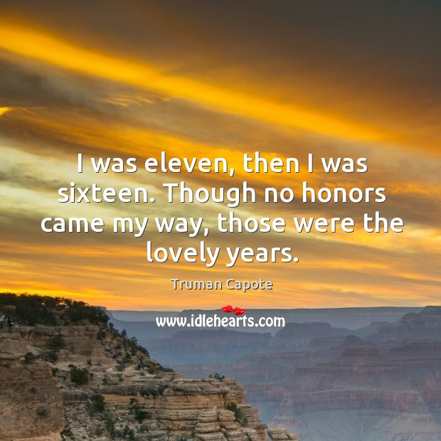 I was eleven, then I was sixteen. Though no honors came my way, those were the lovely years. Image