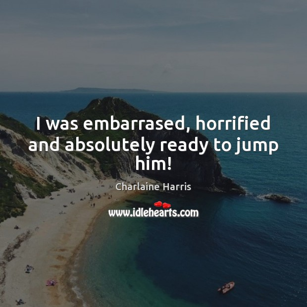 I was embarrased, horrified and absolutely ready to jump him! Charlaine Harris Picture Quote