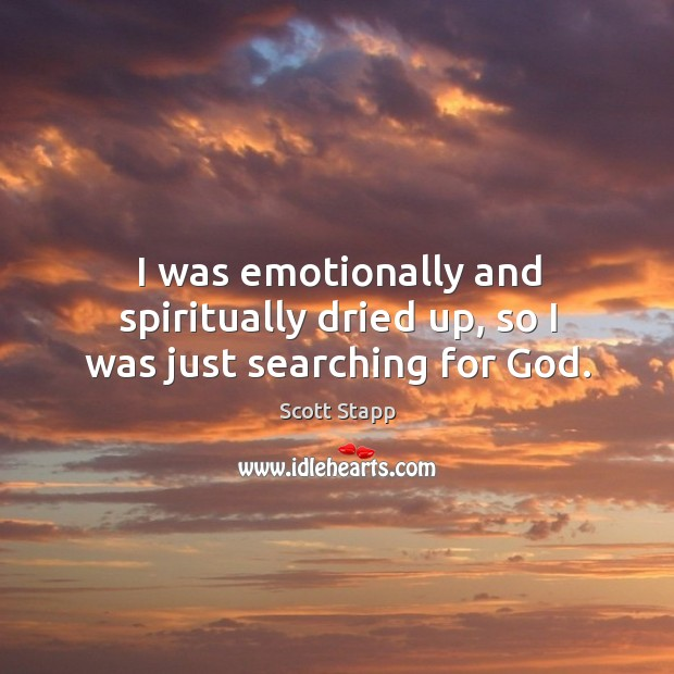 I was emotionally and spiritually dried up, so I was just searching for God. Scott Stapp Picture Quote