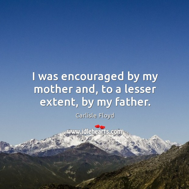 I was encouraged by my mother and, to a lesser extent, by my father. Image