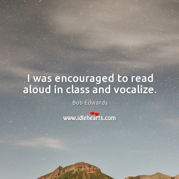 I was encouraged to read aloud in class and vocalize. Bob Edwards Picture Quote