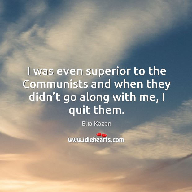 I was even superior to the communists and when they didn't go along with me, I quit them. Elia Kazan Picture Quote