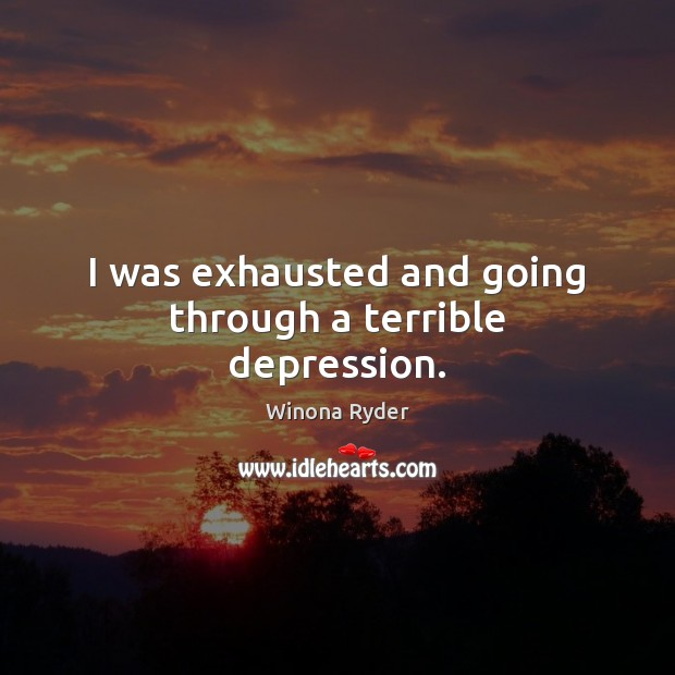 I was exhausted and going through a terrible depression. Image