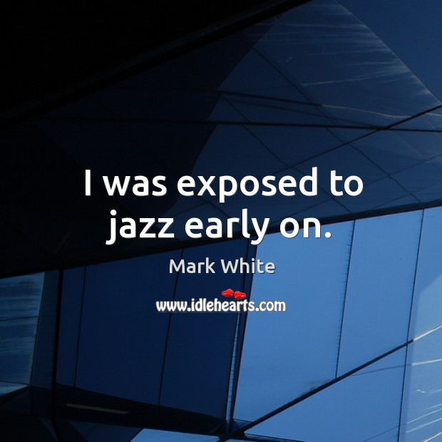 I was exposed to jazz early on. Mark White Picture Quote