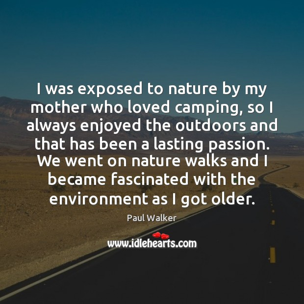 I was exposed to nature by my mother who loved camping, so Paul Walker Picture Quote