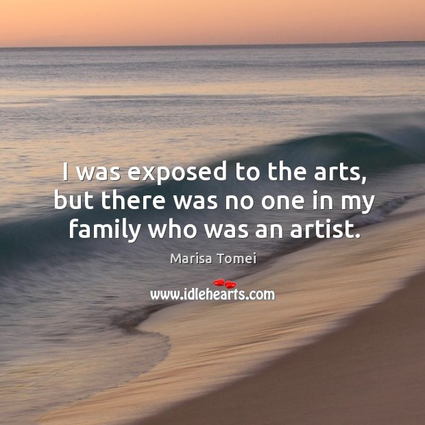 I was exposed to the arts, but there was no one in my family who was an artist. Marisa Tomei Picture Quote