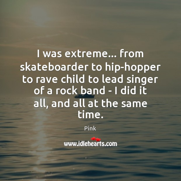I was extreme… from skateboarder to hip-hopper to rave child to lead Pink Picture Quote