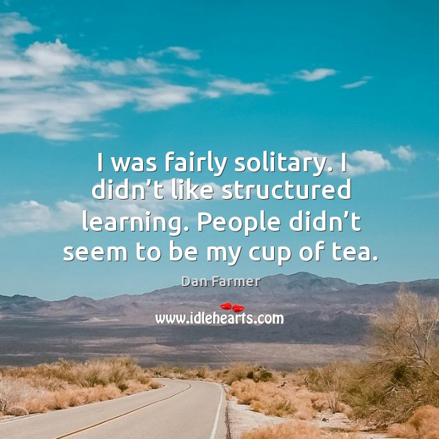 I was fairly solitary. I didn't like structured learning. People didn't seem to be my cup of tea. Image
