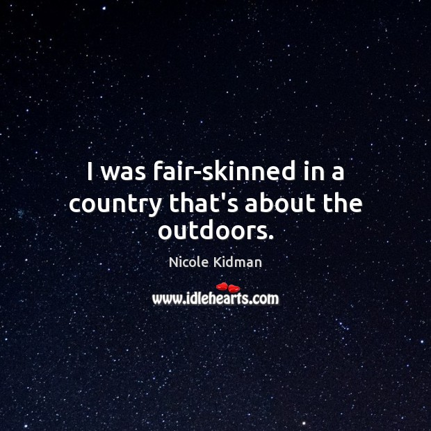 I was fair-skinned in a country that's about the outdoors. Nicole Kidman Picture Quote