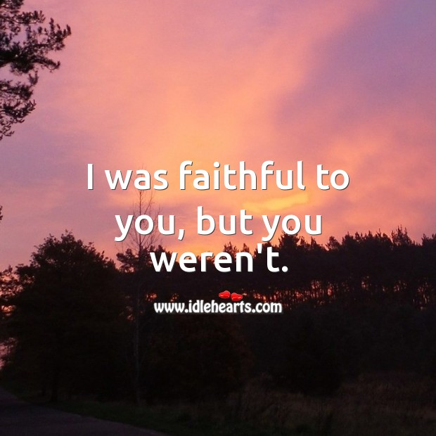 Image, I was faithful to you, but you weren't.