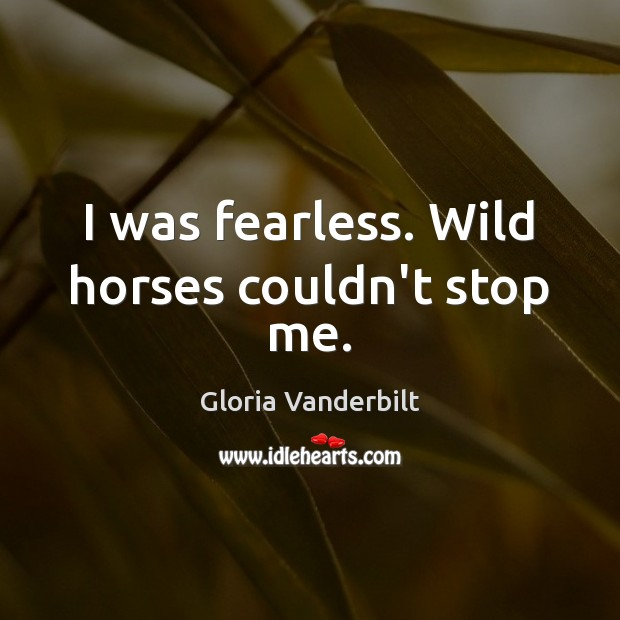 I was fearless. Wild horses couldn't stop me. Gloria Vanderbilt Picture Quote