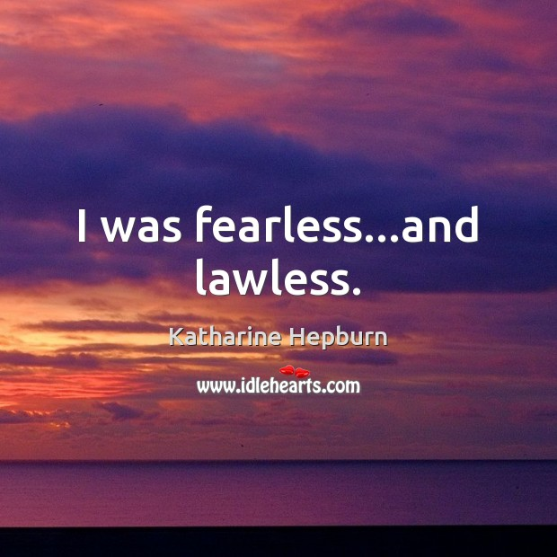 Image, I was fearless…and lawless.