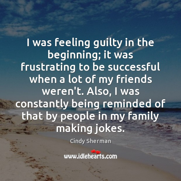 I was feeling guilty in the beginning; it was frustrating to be To Be Successful Quotes Image