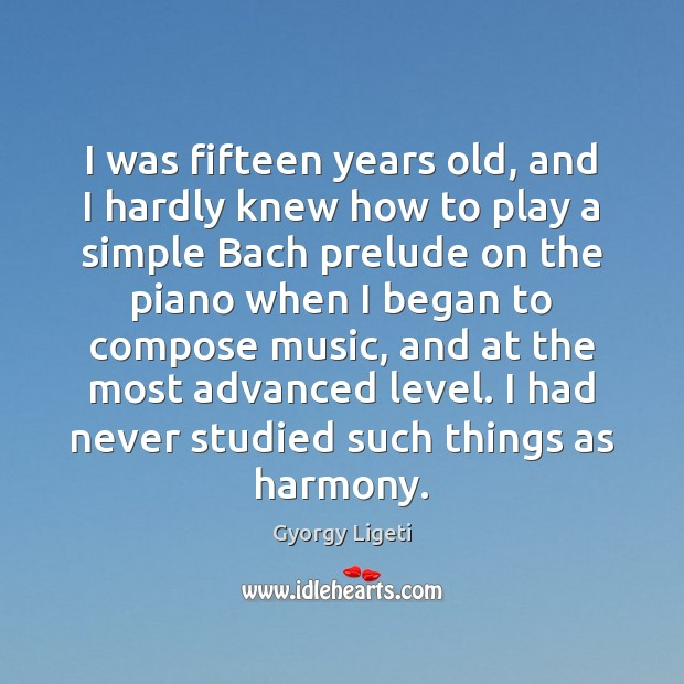 I was fifteen years old, and I hardly knew how to play Gyorgy Ligeti Picture Quote