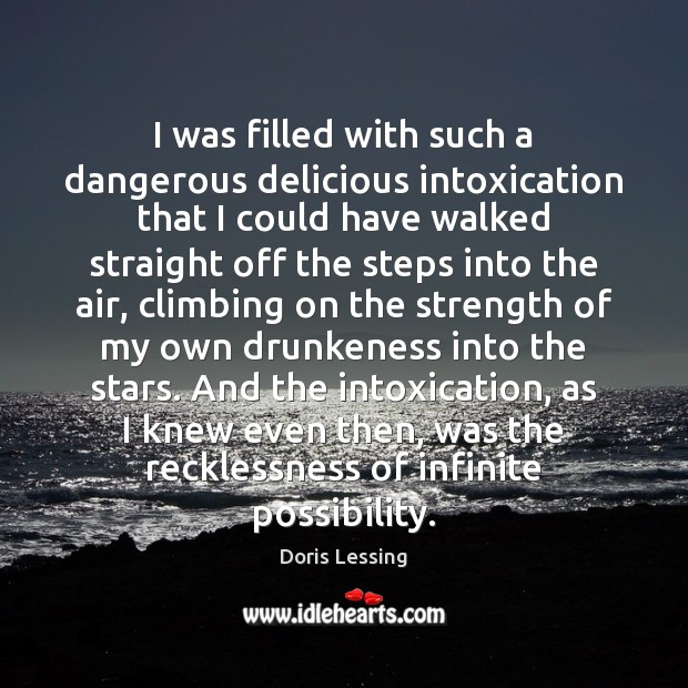 I was filled with such a dangerous delicious intoxication that I could Doris Lessing Picture Quote