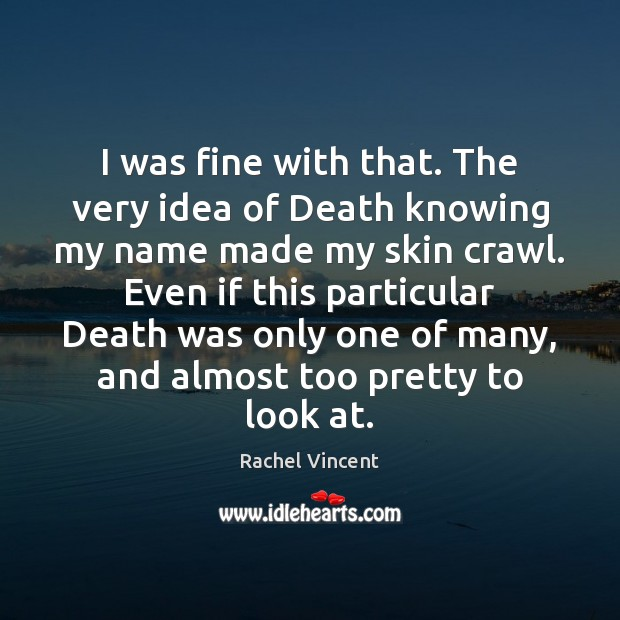 I was fine with that. The very idea of Death knowing my Rachel Vincent Picture Quote