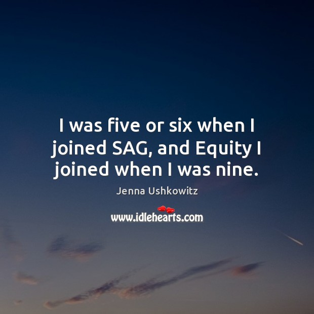 I was five or six when I joined SAG, and Equity I joined when I was nine. Jenna Ushkowitz Picture Quote