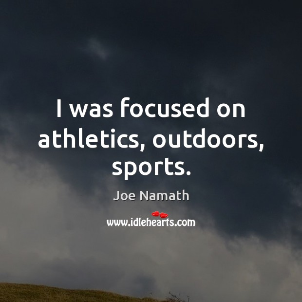 I was focused on athletics, outdoors, sports. Sports Quotes Image