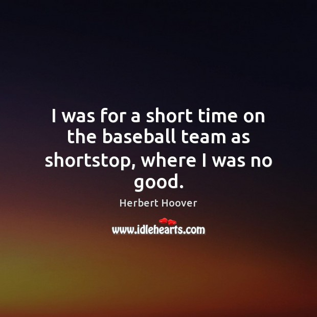 I was for a short time on the baseball team as shortstop, where I was no good. Herbert Hoover Picture Quote