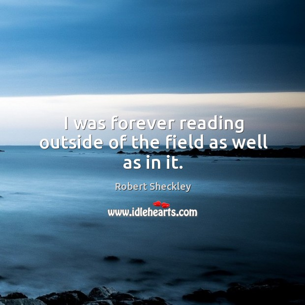 I was forever reading outside of the field as well as in it. Robert Sheckley Picture Quote