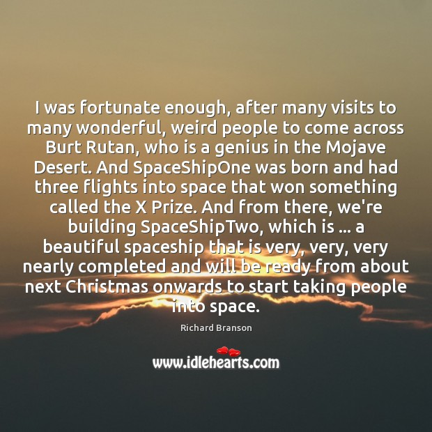 I was fortunate enough, after many visits to many wonderful, weird people Richard Branson Picture Quote